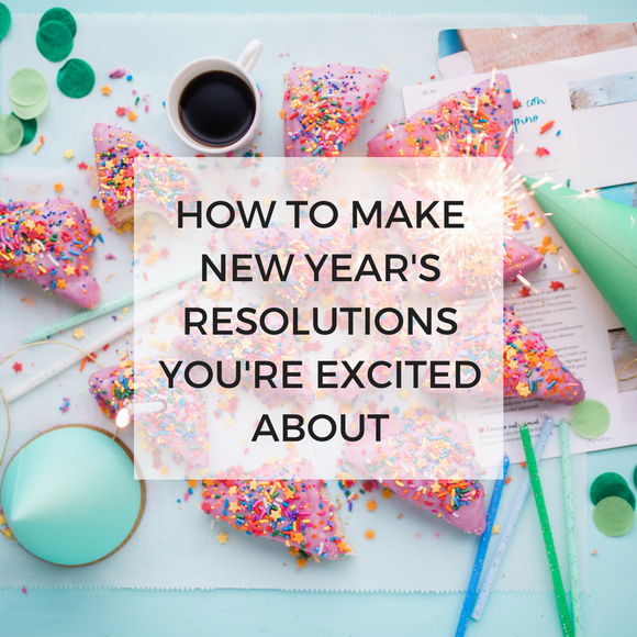 How to Make New Year's Resolutions You're Excited About