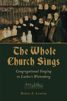 THE WHOLE CHURCH SINGS:  CONGREGATIONAL SINING IN LUTHER'S WITTENBERG - Paperback