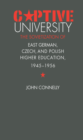 J. Connelly - CAPTIVE UNIVERSITY:  THE SOVIETIZATION OF EAST GERMAN, CZECH, AND POLISH HIGHER EDUCATION, 1945-1956