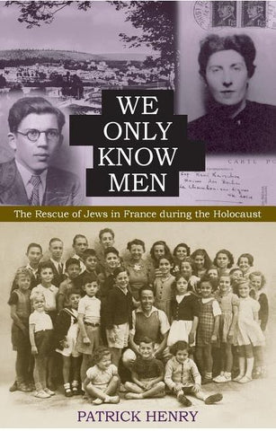 WE ONLY KNOW MEN: THE RESCUE OF JEWS IN FRANCE DURING THE HOLOCAUST BY PATRICK HENRY