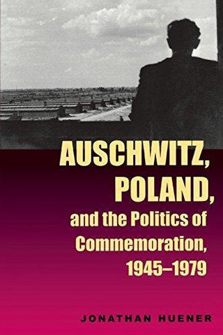 J. Huener - AUSCHWITZ, POLAND, AND THE POLITICS OF COMMEMORATION, 1945 - 1979 - Paperback