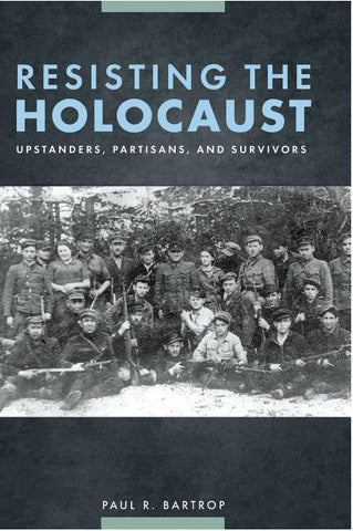 RESISTING THE HOLOCAUST: UPSTANDERS, PARTISANS, AND SURVIVORS BY PAUL R. BARTROP - HARDCOVER
