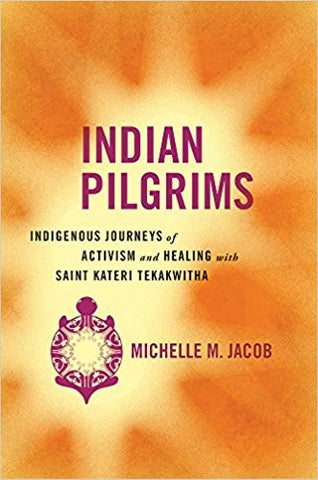 M. M. Jacob - INDIAN PILGRIMS:  INDIGENOUS JOURNEYS OF ACTIVISM AND HEALING WITH SAINT KATERI TEKAKWITHA - Hardcover