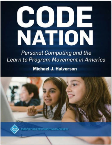 CODE NATION: PERSONAL COMPUTING AND THE LEARN TO PROGRAM MOVEMENT IN AMERICA BY MICHAEL HALVORSON