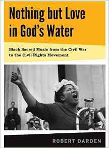 NOTHING BUT LOVE IN GOD'S WATER: VOLUME 1:  BLACK SACRED MUSIC FROM THE CIVIL WAR TO THE CIVIL RIGHTS MOVEMENT - Hardcover