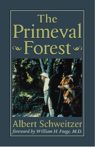 THE PRIMEVAL FOREST BY ALBERT SCHWEITZER WITH A FORWARD BY WILLIAM H. FOEGE