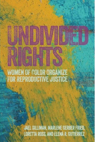 UNDIVIDED RIGHTS: WOMEN OF COLOR ORGANIZE FOR REPRODUCTIVE JUSTICE BY SILMAN, FRIED, ROSS, AND GUITERREZ