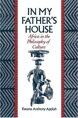 IN MY FATHERS HOUSE: AFRICA IN THE PHILOSOPHY OF CULTURE BY KWAME ANTHONY APPIAH