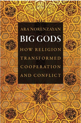 BIG GODS; HOW RELIGION TRANSFORMED COOPERATION AND CONFLICT BY ARA NORENZAYAN