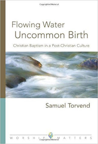 S.E. Torvend - FLOWING WATER UNCOMMON BIRTH: CHRISTIAN BAPTISM IN A POST-CHRISTIAN CULTURE - Paperback