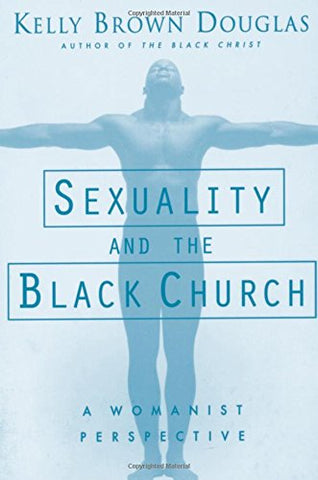 SEXUALITY AND THE BLACK CHURCH (A WOMANIST PERSPECTIVE) BY KELLY BROWN DOUGLAS