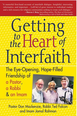 GETTING TO THE HEART OF INTERFAITH; THE EYE-OPENING, HOPE FILLED FRIENDSHIP OF A PASTOR, RABBI & AN IMAM BY MACKENZIE, FALCON AND RAHMAN