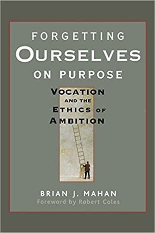 B.J. Mahan - FORGETTING OURSELVES ON PURPOSE: VOCATION AND THE ETHICS OF AMBITION - Hardcover