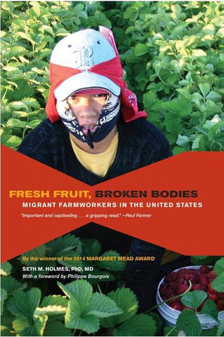 FRESH FRUIT, BROKEN BODIES: MIGRANT FARMWORKERS IN THE UNITED STATES BY SETH M. HOLMES