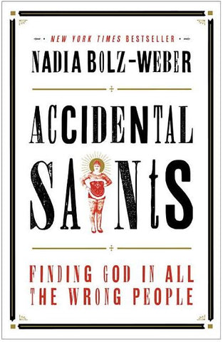 ACCIDENTAL SAINTS; FINDING GOD IN ALL THE WRONG PEOPLE BY NADIA BOLZ-WEBBER