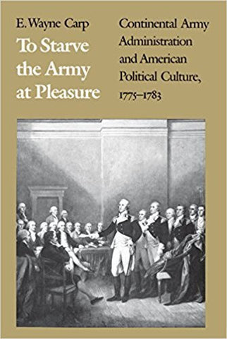 E.W. Carp TO STARVE THE ARMY AT PLEASURE:  CONTINENTAL ARMY ADMINISTRATION AND AMERICAN POLITICAL CULTURE, 1775-1783 - Paperback
