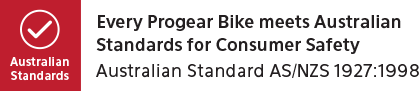 Every progear bike meets Australia Standards for consumer safety