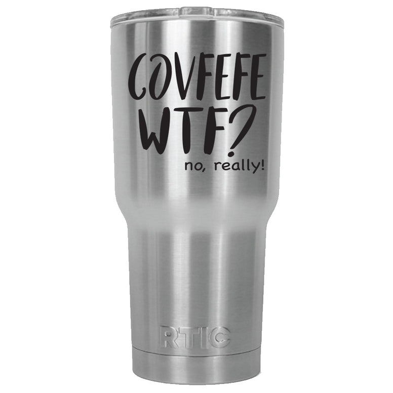 Covfefe WTF? (Favorite People) RTIC Stainless Steel Tumbler 30oz