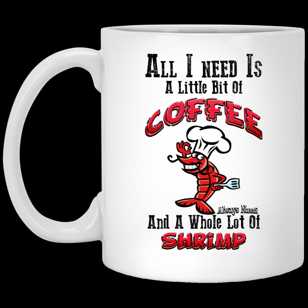 All I Need Is A Little Bit Of Coffee And A Whole Lot Of Shrimp - Coffee Mug 1