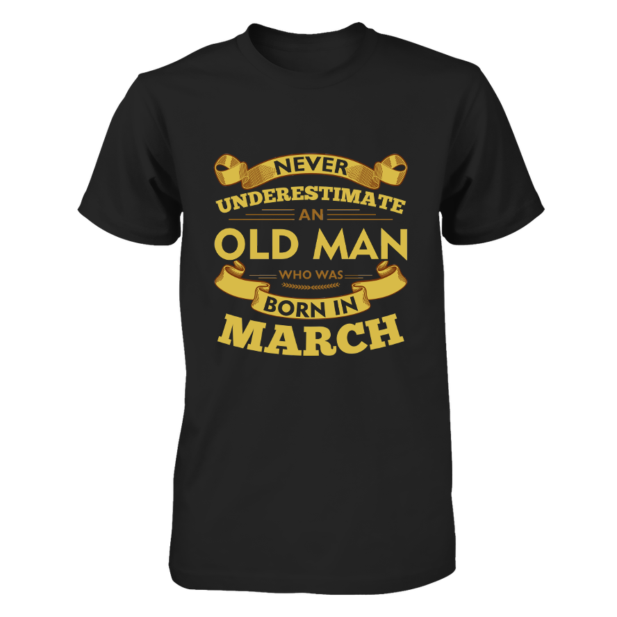 Never Underestimate An Old Man Who Was Born In March - March T Shirt