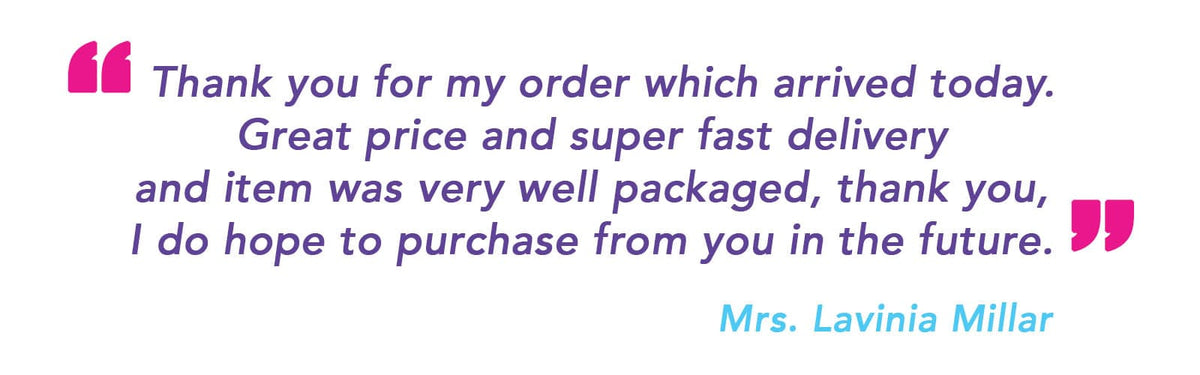 """Thank toy for my order which arrived today. Great price and super fast delivery and item was very well packaged, thank you, I do hope to purchase from you in the future."" Mrs. Lavinia Millar"