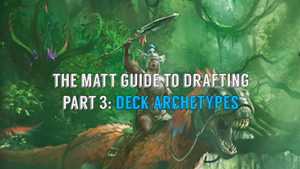 The Matt Guide to Drafting Part 3: Deck Archetypes