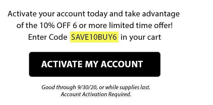 Activate Your Account - Save 10% on 6 Or More!