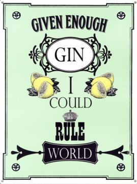 Given Enough Gin I could Rule the World!