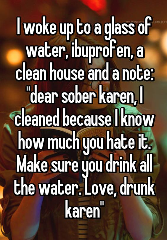 I woke up to a glass of water, ibuprofen, a clean house and a note: dear sober Karen, I cleaned becaus I know how much you hate it. Make sure you drink all the water. Love, drink Karen