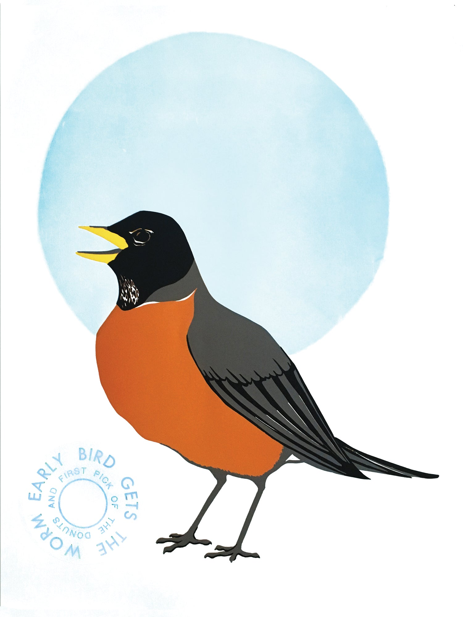 "Letterpress & linoleum block print on white paper showing a 3/4 vies of a male American Robin with an orange chest, gray and black body and black head with a yellow beak. Its beak is slightly open. There is a large blue circle behind the upper part of the robin. To the left of the robin's feet is two lines of blue text that create concentric circles. The outer circle reads: ""EARLY BIRD GETS THE WORM"" the inner circle reads: ""AND FIRST PICK OF THE DONUTS"""