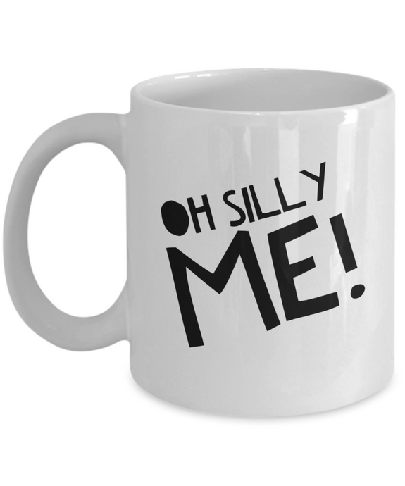 Funny coffee mug OH SILLY ME coffee mug coffee cup motivational inspirational gift
