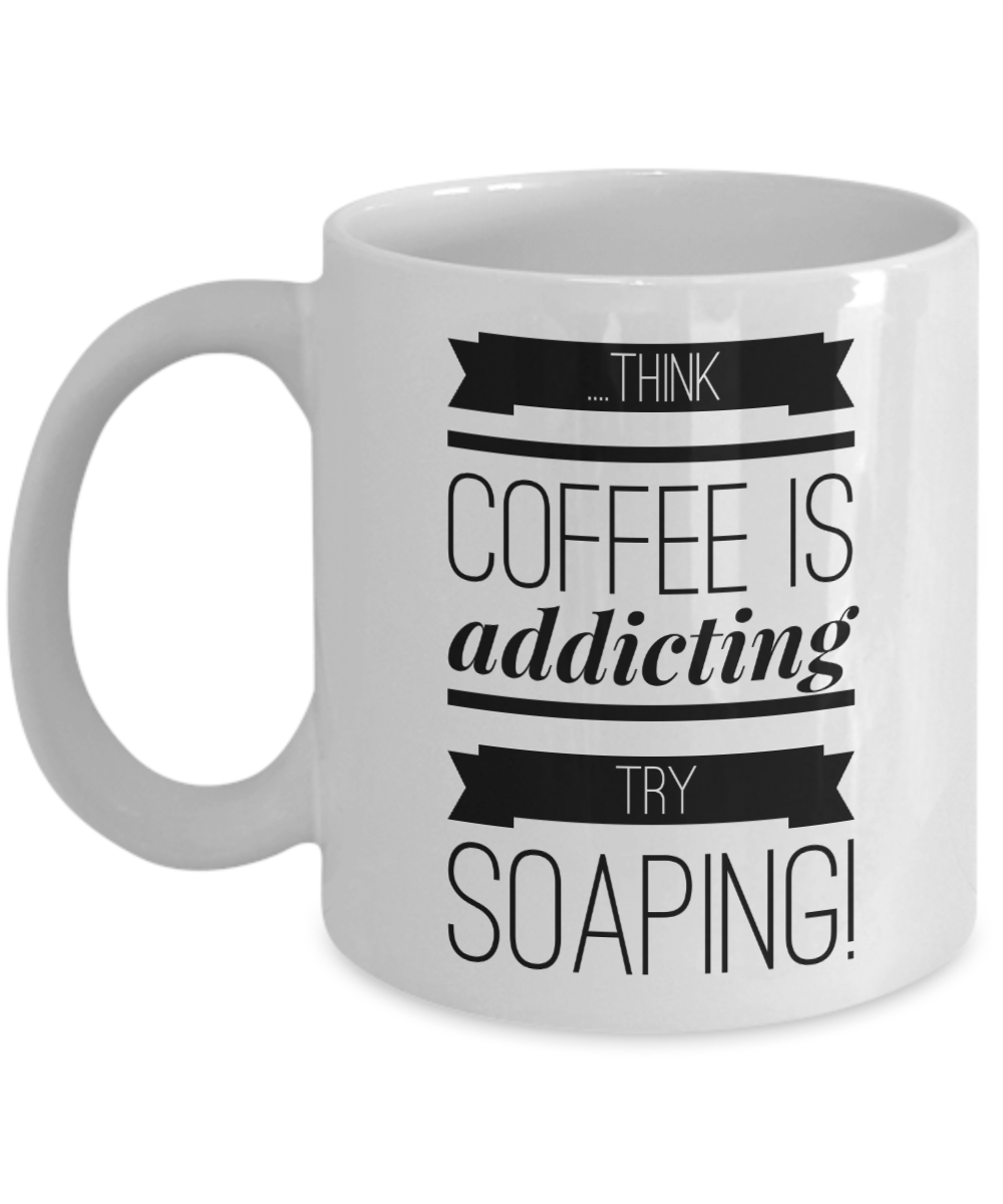 Funny soaper mug gift coffee mug Think coffee is addicting try soaping white mug gift for soaper