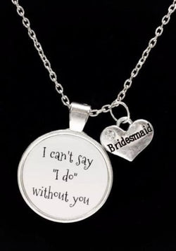 Bridesmaid I Can't Say I Do Without You Wedding Gift Necklace