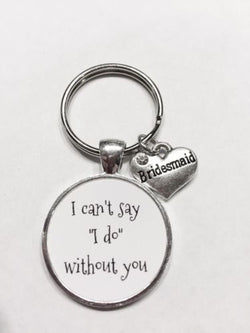 Bridesmaid Gift I Can't Say I Do Without You Wedding Gift Keychain