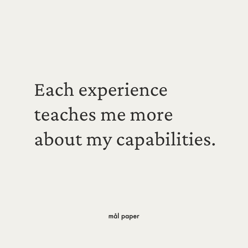 Each experience teaches me more about my capabilities.