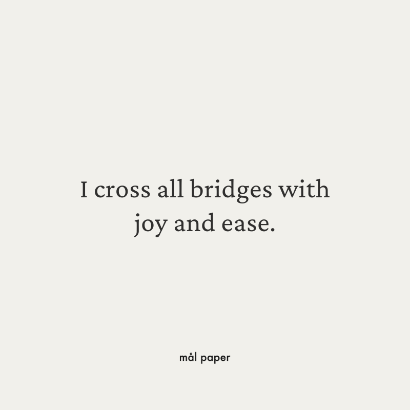 I cross all bridges with joy and ease.