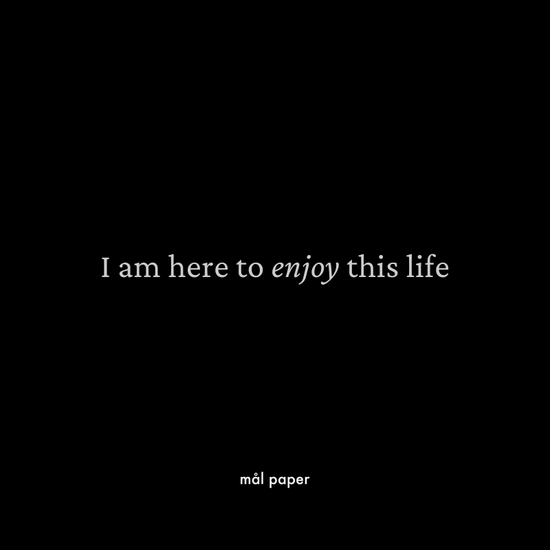 I am here to enjoy this life