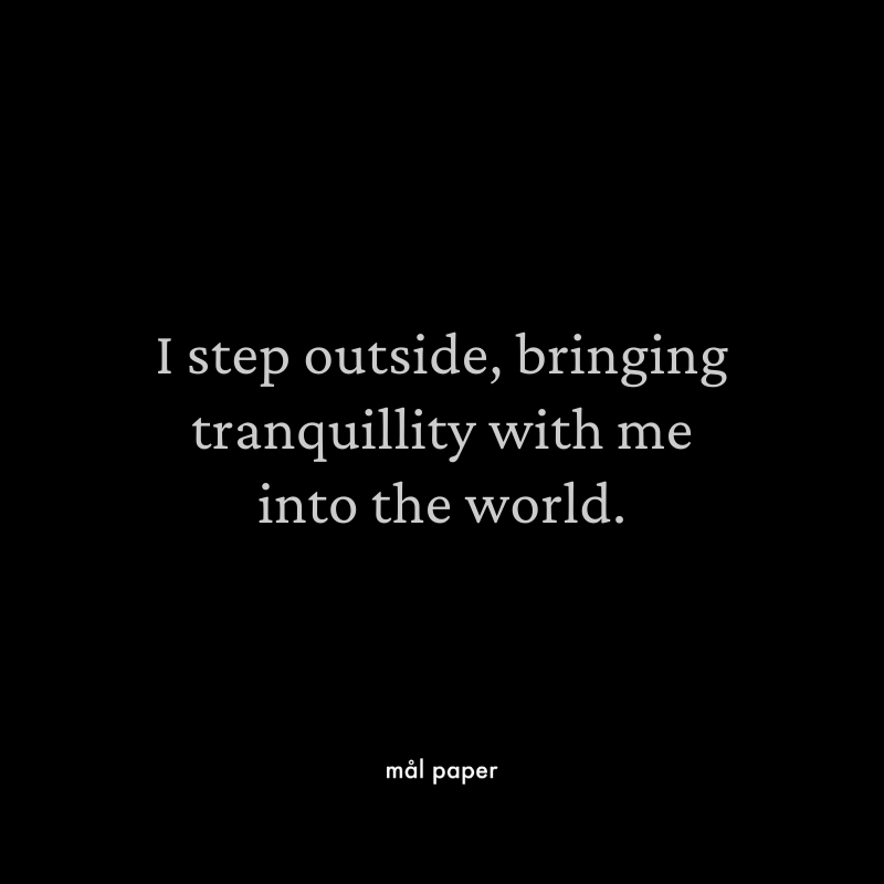 I step outside, bringing tranquility with me into the world.
