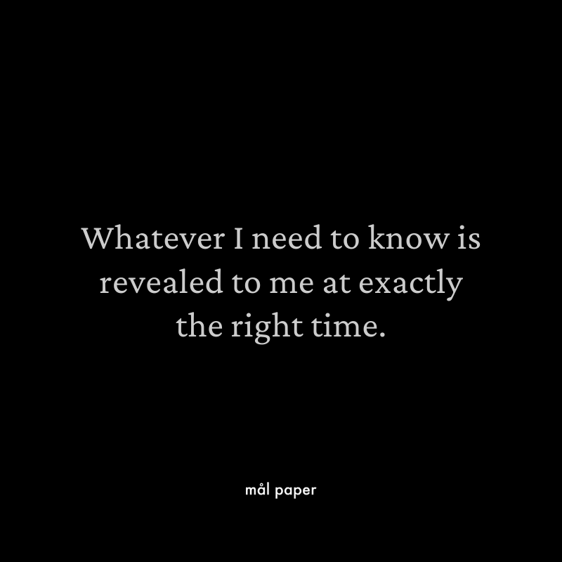 Whatever I need to know is reviled to me at exactly the right time.