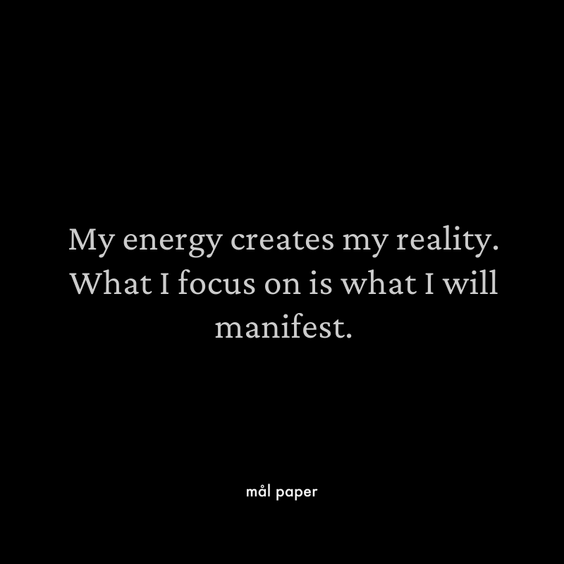 My energy creates my reality. What I focus on is what I will manifest.