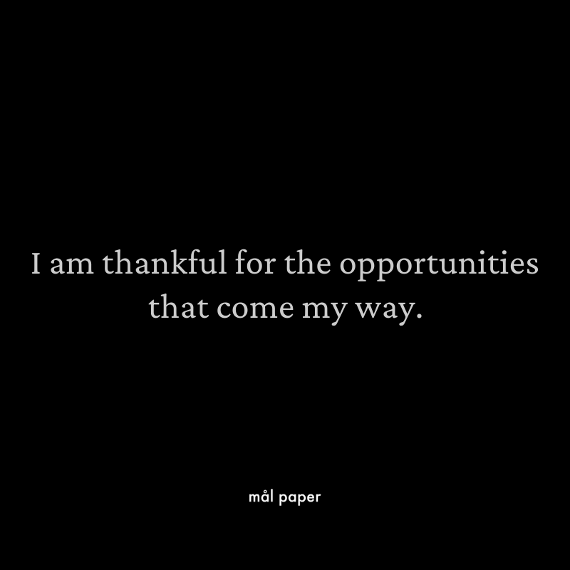 I am thankful for the opportunities that come my way.