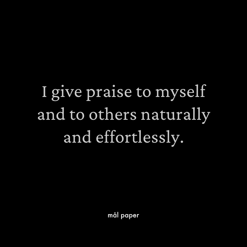 I give praise to myself and to others naturally and effortlessly.