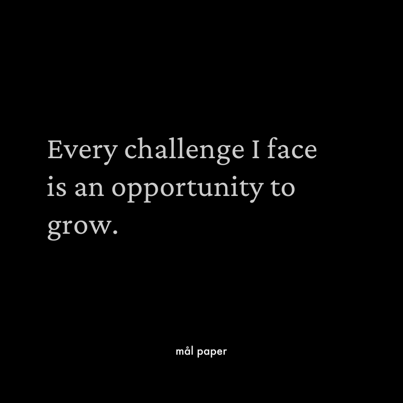 Every challenge I face is an opportunity to grow