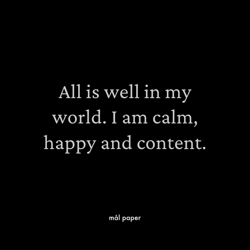 All is well in my world. I am calm, happy and content.