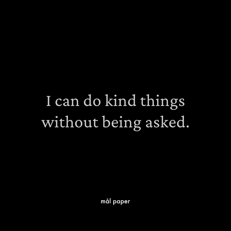 I can do kind things without being asked.