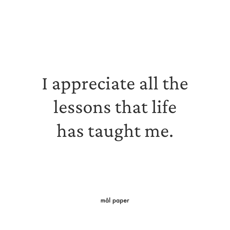 I appreciate all the lessons that life has taught me.