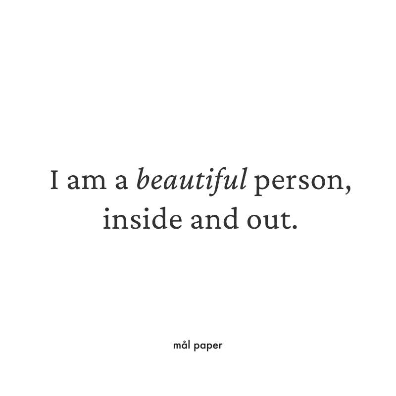 I am a beautiful person, inside and out.