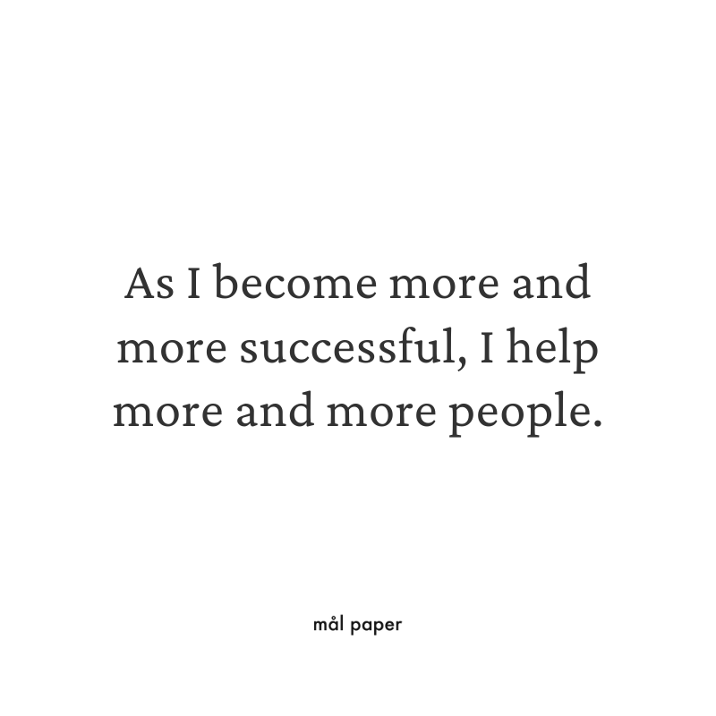 As I become more and more successful, I help more and more people.