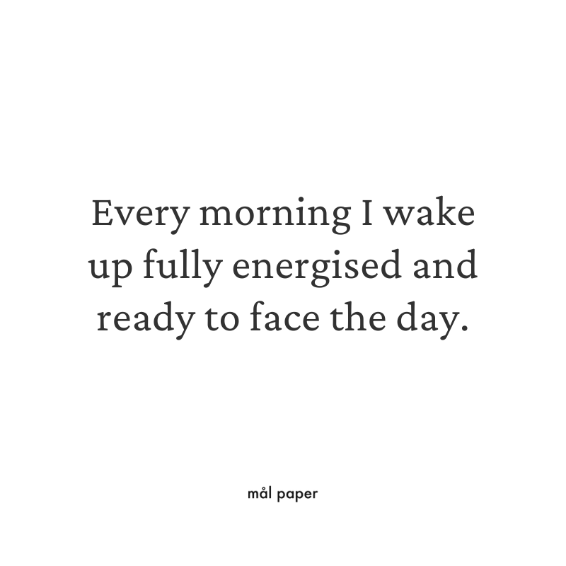 Every morning I wake up fully energised and ready to face the day.