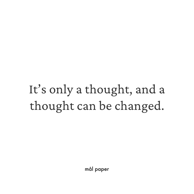 It's only a thought, and a thought can be changed.
